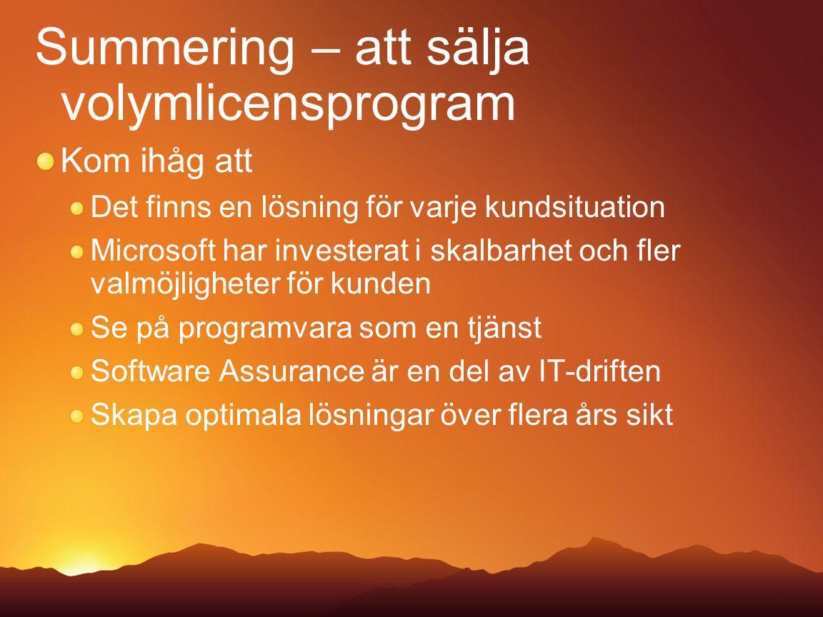 Summering – att sälja volymlicensprogram Kom ihåg att Det finns en lösning för varje kundsituation Microsoft har investerat i skalbarhet och fler valmöjligheter för kunden Se på programvara som en tjänst Software Assurance är en del av IT-driften Skapa optimala lösningar över flera års sikt