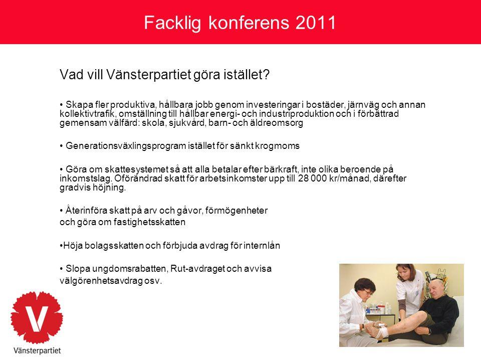 Facklig konferens 2011 Vad vill Vänsterpartiet göra istället? • Skapa fler produktiva, hållbara jobb genom investeringar i bostäder, järnväg och annan