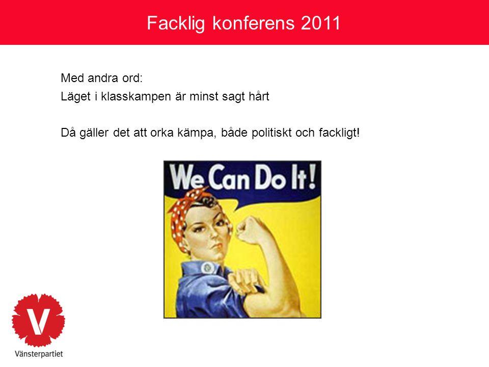 Facklig konferens 2011 Med andra ord: Läget i klasskampen är minst sagt hårt Då gäller det att orka kämpa, både politiskt och fackligt!
