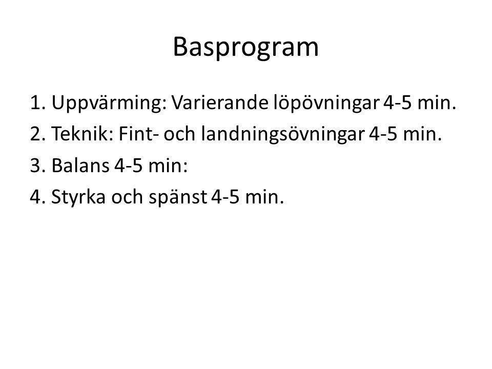 Basprogram 1. Uppvärming: Varierande löpövningar 4-5 min. 2. Teknik: Fint- och landningsövningar 4-5 min. 3. Balans 4-5 min: 4. Styrka och spänst 4-5