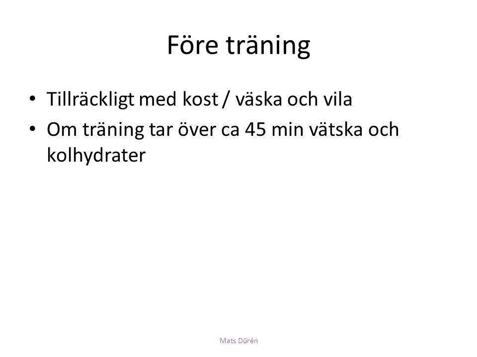 Före träning • Tillräckligt med kost / väska och vila • Om träning tar över ca 45 min vätska och kolhydrater Mats Dürén