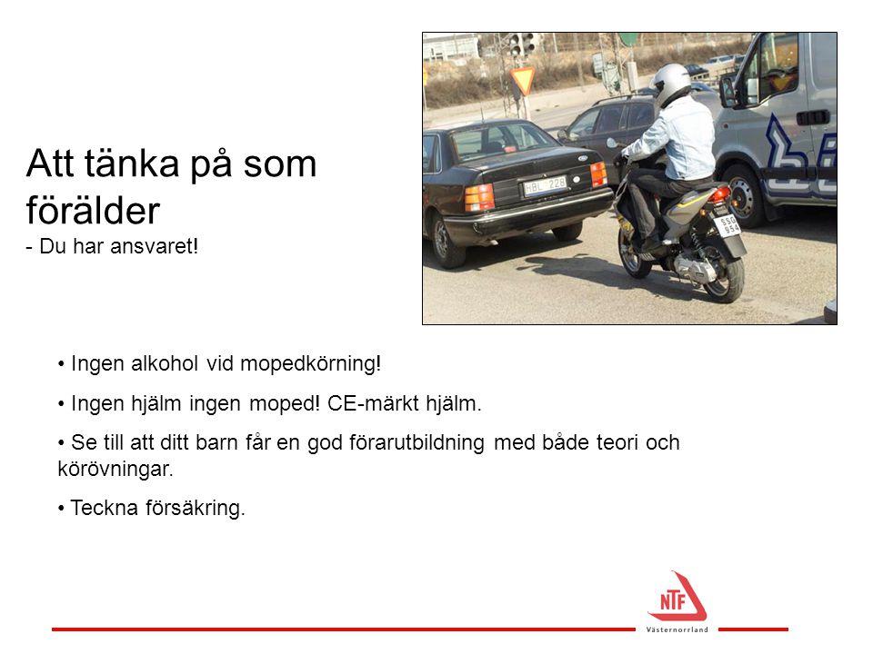 • Ingen alkohol vid mopedkörning! • Ingen hjälm ingen moped! CE-märkt hjälm. • Se till att ditt barn får en god förarutbildning med både teori och kör