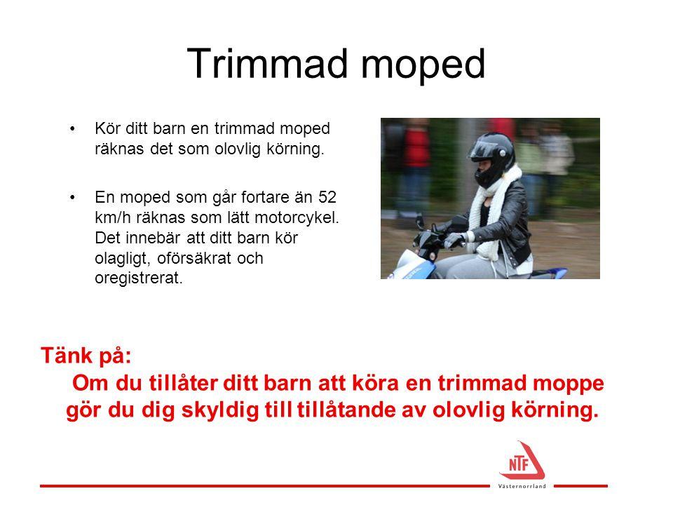 Trimmad moped •Kör ditt barn en trimmad moped räknas det som olovlig körning. •En moped som går fortare än 52 km/h räknas som lätt motorcykel. Det inn