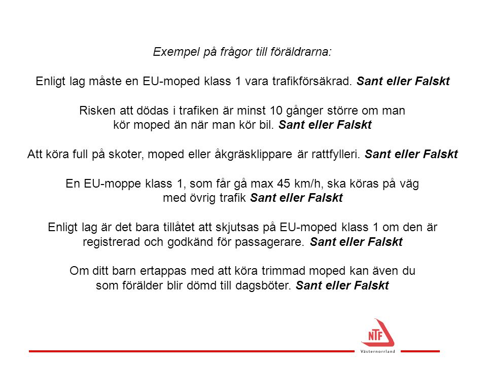 Exempel på frågor till föräldrarna: Enligt lag måste en EU-moped klass 1 vara trafikförsäkrad. Sant eller Falskt Risken att dödas i trafiken är minst