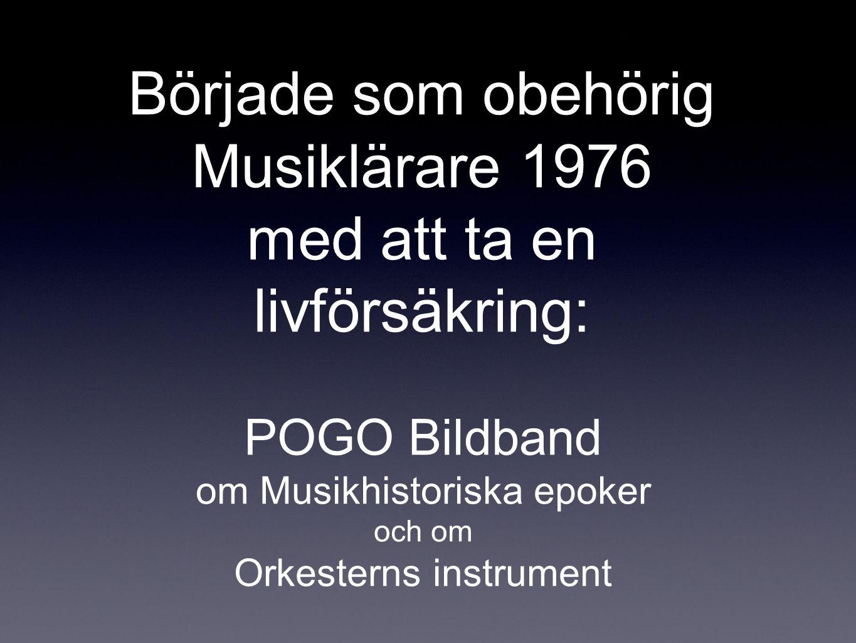 Började som obehörig Musiklärare 1976 med att ta en livförsäkring: POGO Bildband om Musikhistoriska epoker och om Orkesterns instrument