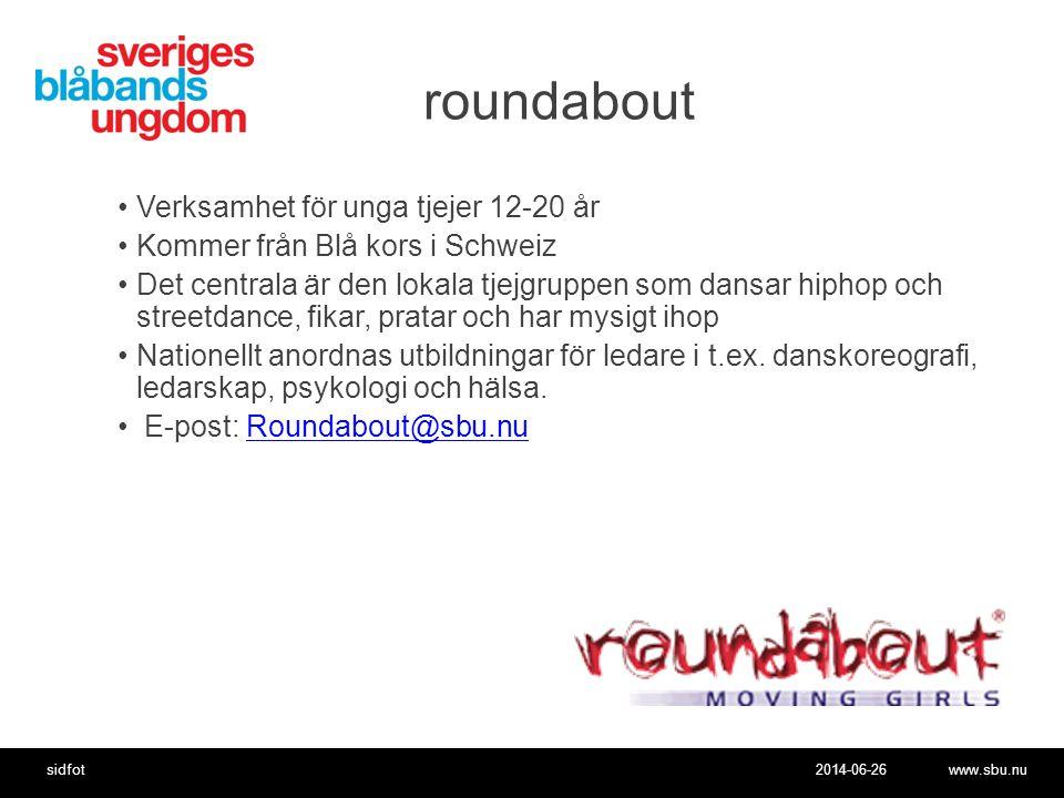 2014-06-26www.sbu.nusidfot roundabout •Verksamhet för unga tjejer 12-20 år •Kommer från Blå kors i Schweiz •Det centrala är den lokala tjejgruppen som dansar hiphop och streetdance, fikar, pratar och har mysigt ihop •Nationellt anordnas utbildningar för ledare i t.ex.