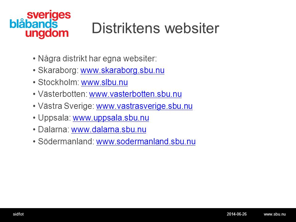 2014-06-26www.sbu.nusidfot Distriktens websiter •Några distrikt har egna websiter: •Skaraborg: www.skaraborg.sbu.nuwww.skaraborg.sbu.nu •Stockholm: www.slbu.nuwww.slbu.nu •Västerbotten: www.vasterbotten.sbu.nuwww.vasterbotten.sbu.nu •Västra Sverige: www.vastrasverige.sbu.nuwww.vastrasverige.sbu.nu •Uppsala: www.uppsala.sbu.nuwww.uppsala.sbu.nu •Dalarna: www.dalarna.sbu.nuwww.dalarna.sbu.nu •Södermanland: www.sodermanland.sbu.nuwww.sodermanland.sbu.nu