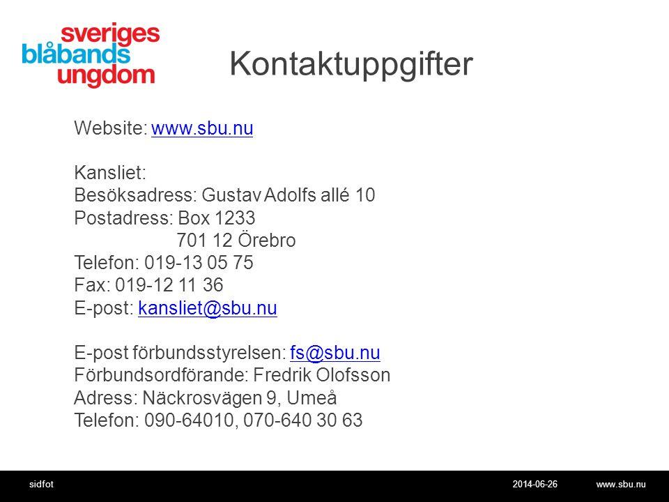 2014-06-26www.sbu.nusidfot Kontaktuppgifter Website: www.sbu.nuwww.sbu.nu Kansliet: Besöksadress: Gustav Adolfs allé 10 Postadress: Box 1233 701 12 Örebro Telefon: 019-13 05 75 Fax: 019-12 11 36 E-post: kansliet@sbu.nukansliet@sbu.nu E-post förbundsstyrelsen: fs@sbu.nufs@sbu.nu Förbundsordförande: Fredrik Olofsson Adress: Näckrosvägen 9, Umeå Telefon: 090-64010, 070-640 30 63