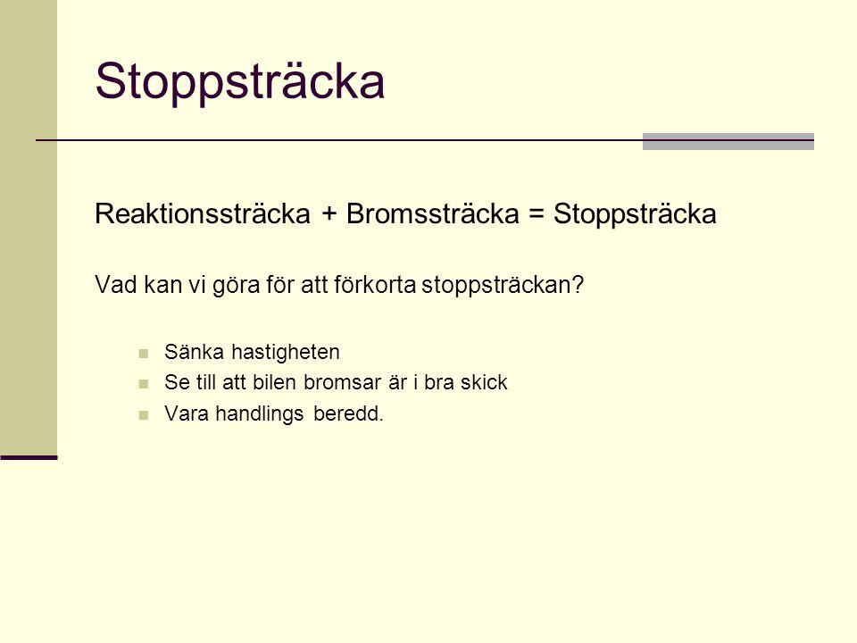 Stoppsträcka Reaktionssträcka + Bromssträcka = Stoppsträcka Vad kan vi göra för att förkorta stoppsträckan?  Sänka hastigheten  Se till att bilen br