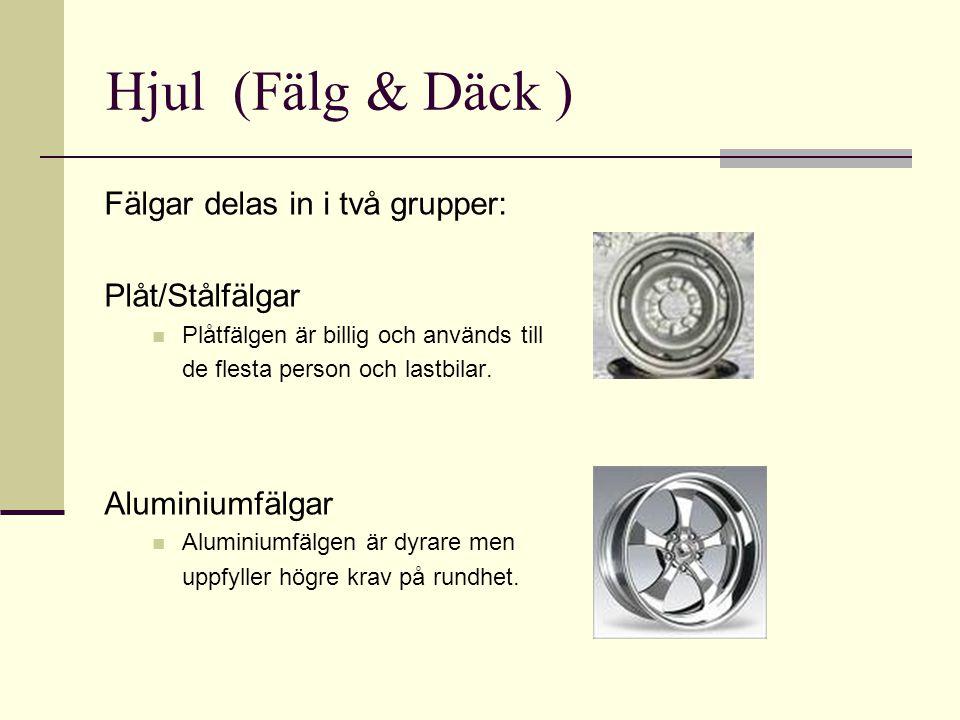 Hjul (Fälg & Däck ) Fälgar delas in i två grupper: Plåt/Stålfälgar  Plåtfälgen är billig och används till de flesta person och lastbilar. Aluminiumfä