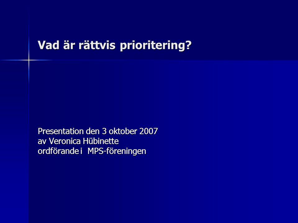 Vad är rättvis prioritering? Presentation den 3 oktober 2007 av Veronica Hübinette ordförande i MPS-föreningen