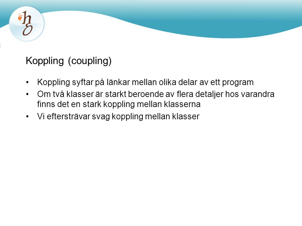 Koppling (coupling) •Koppling syftar på länkar mellan olika delar av ett program •Om två klasser är starkt beroende av flera detaljer hos varandra fin