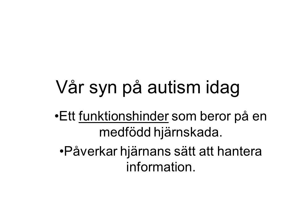 Vår syn på autism idag •Ett funktionshinder som beror på en medfödd hjärnskada.