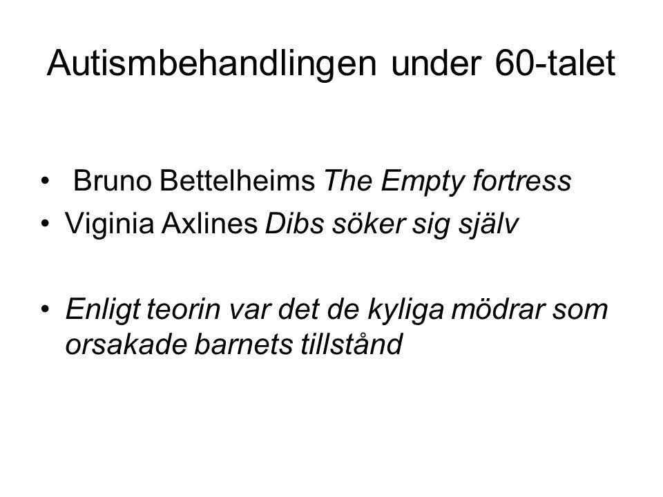 Autismbehandlingen under 60-talet • Bruno Bettelheims The Empty fortress •Viginia Axlines Dibs söker sig själv •Enligt teorin var det de kyliga mödrar som orsakade barnets tillstånd