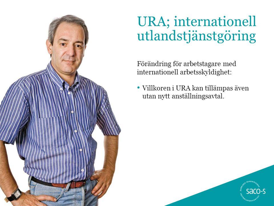 URA; internationell utlandstjänstgöring Förändring för arbetstagare med internationell arbetsskyldighet: • Villkoren i URA kan tillämpas även utan nyt