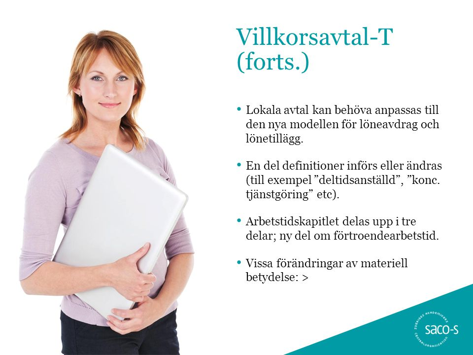 Villkorsavtal-T (forts.) • Lokala avtal kan behöva anpassas till den nya modellen för löneavdrag och lönetillägg. • En del definitioner införs eller ä