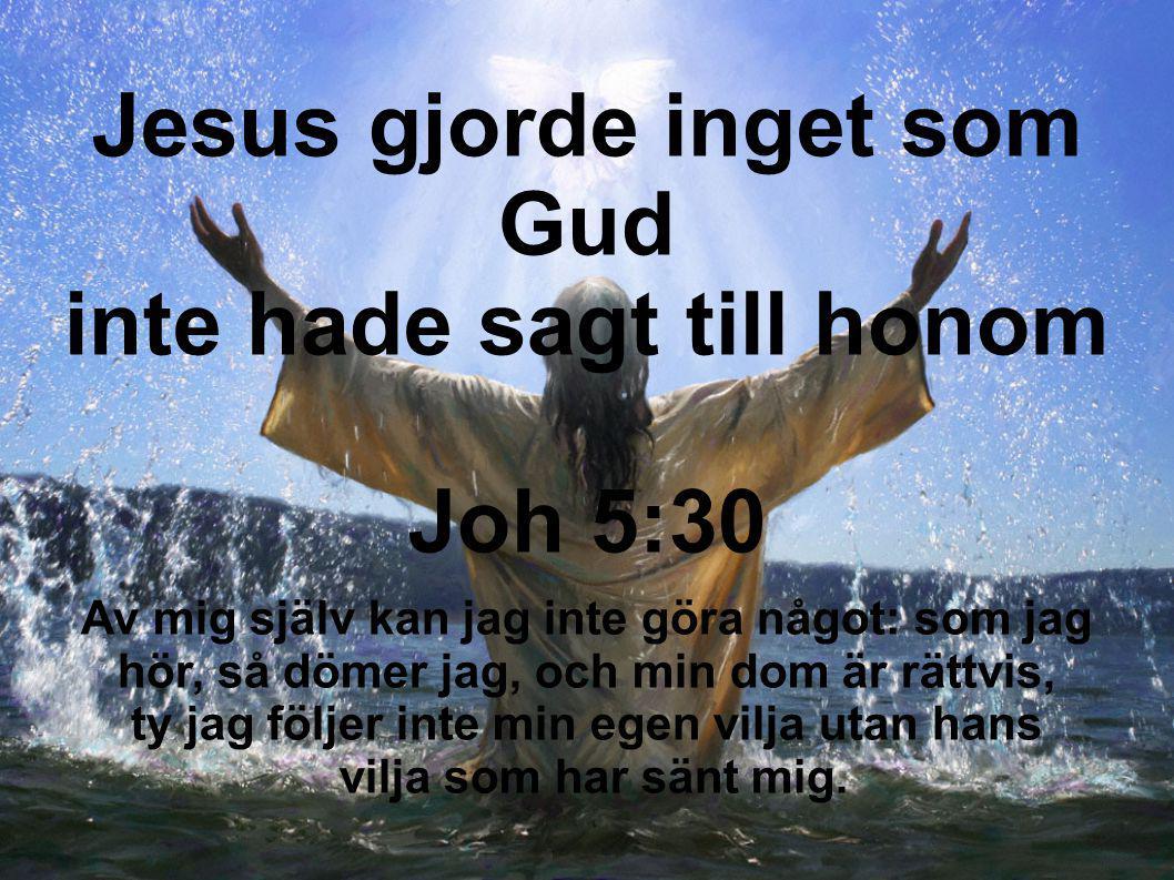 Jesus gjorde inget som Gud inte hade sagt till honom Joh 5:30 Av mig själv kan jag inte göra något: som jag hör, så dömer jag, och min dom är rättvis,