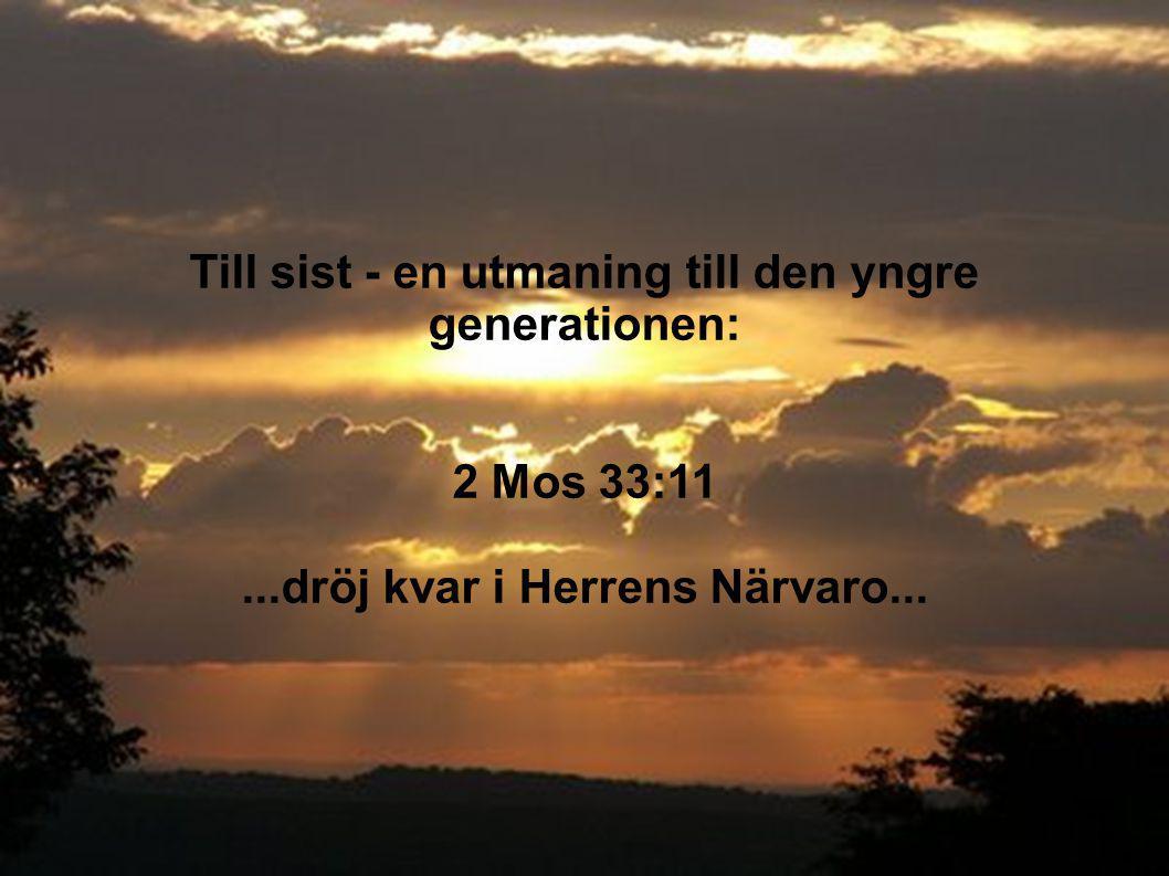 Till sist - en utmaning till den yngre generationen: 2 Mos 33:11...dröj kvar i Herrens Närvaro...