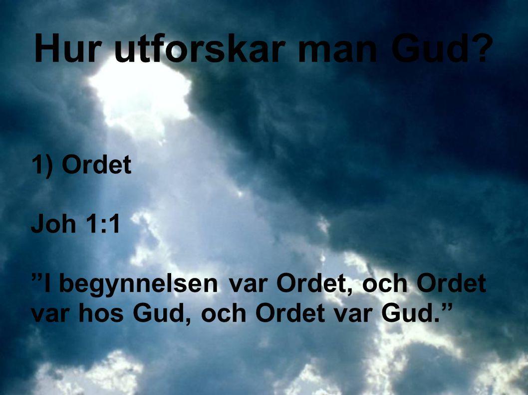 """Hur utforskar man Gud? 1) Ordet Joh 1:1 """"I begynnelsen var Ordet, och Ordet var hos Gud, och Ordet var Gud."""""""