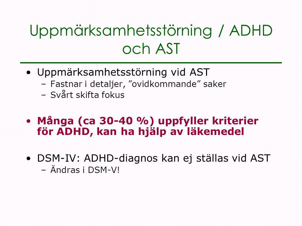 Uppmärksamhetsstörning / ADHD och AST •Uppmärksamhetsstörning vid AST –Fastnar i detaljer, ovidkommande saker –Svårt skifta fokus •Många (ca 30-40 %) uppfyller kriterier för ADHD, kan ha hjälp av läkemedel •DSM-IV: ADHD-diagnos kan ej ställas vid AST –Ändras i DSM-V!