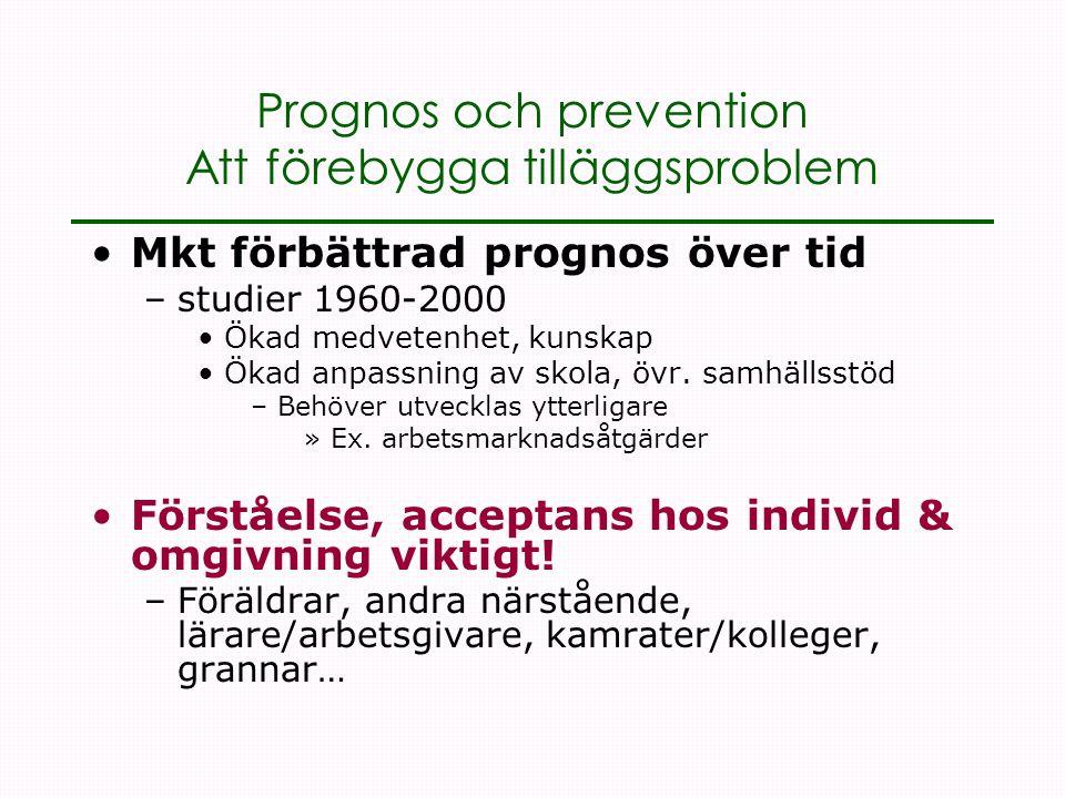Prognos och prevention Att förebygga tilläggsproblem •Mkt förbättrad prognos över tid –studier 1960-2000 •Ökad medvetenhet, kunskap •Ökad anpassning av skola, övr.