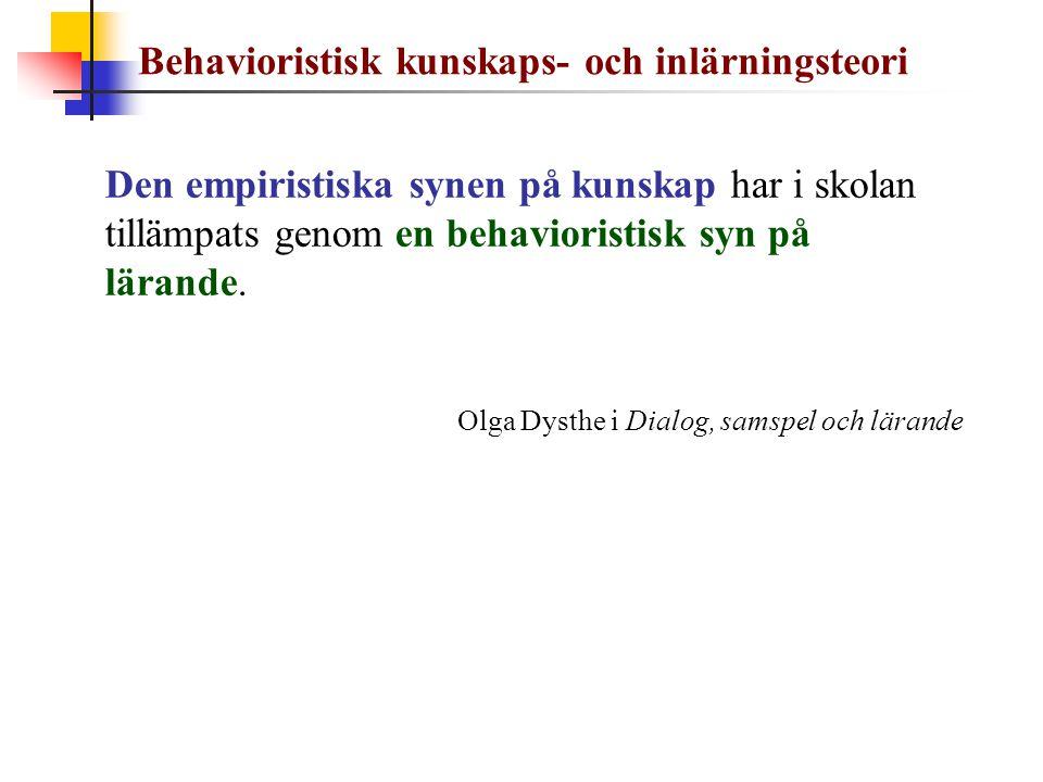 Den empiristiska synen på kunskap har i skolan tillämpats genom en behavioristisk syn på lärande. Olga Dysthe i Dialog, samspel och lärande Behavioris