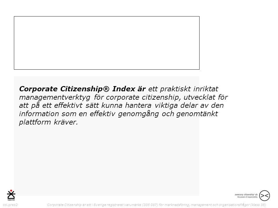 cci.pres2 Corporate Citizenship är ett i Sverige registrerat varumärke (335 087) för marknadsföring, management och organisationsfrågor (klass 35) Corporate Citizenship® Index är ett praktiskt inriktat managementverktyg för corporate citizenship, utvecklat för att på ett effektivt sätt kunna hantera viktiga delar av den information som en effektiv genomgång och genomtänkt plattform kräver.