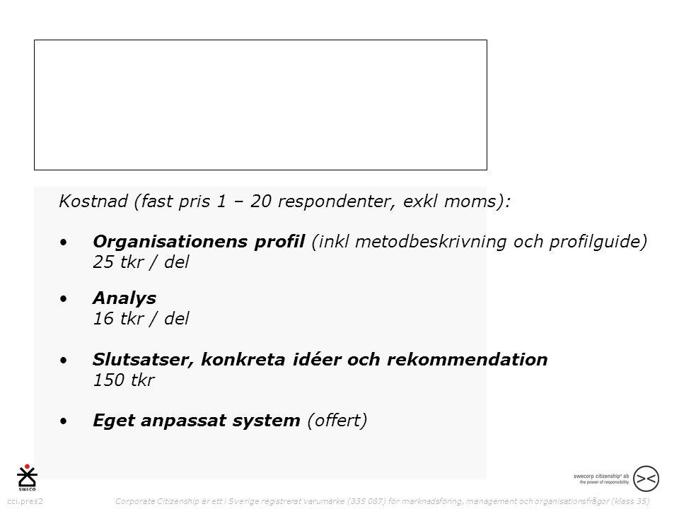 cci.pres2 Corporate Citizenship är ett i Sverige registrerat varumärke (335 087) för marknadsföring, management och organisationsfrågor (klass 35) Kostnad (fast pris 1 – 20 respondenter, exkl moms): •Organisationens profil (inkl metodbeskrivning och profilguide) 25 tkr / del •Analys 16 tkr / del •Slutsatser, konkreta idéer och rekommendation 150 tkr •Eget anpassat system (offert)