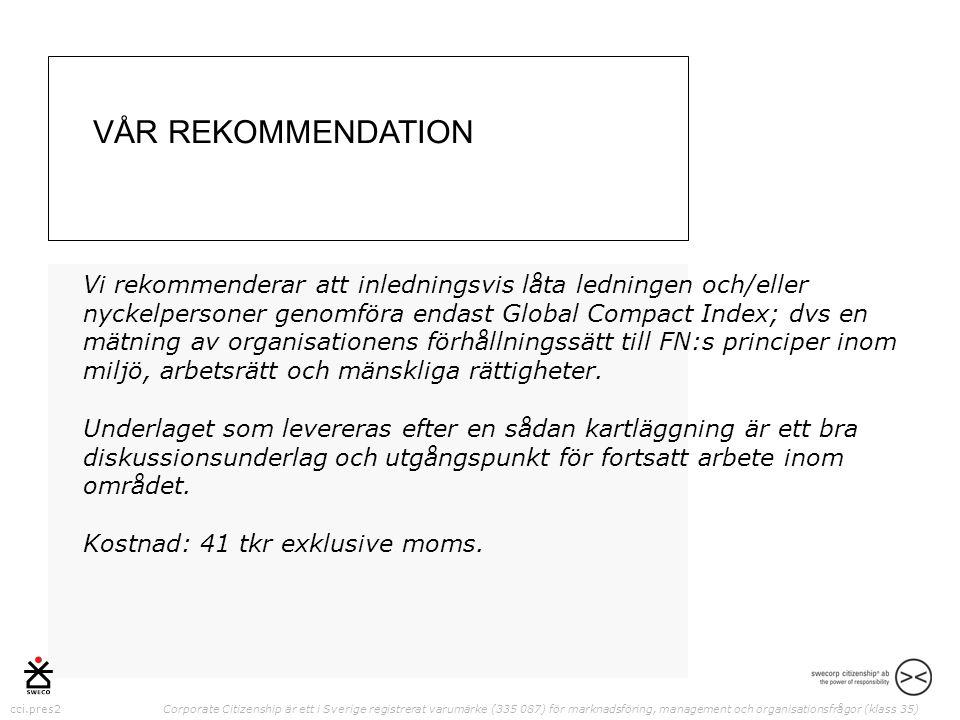 cci.pres2 Corporate Citizenship är ett i Sverige registrerat varumärke (335 087) för marknadsföring, management och organisationsfrågor (klass 35) Vi rekommenderar att inledningsvis låta ledningen och/eller nyckelpersoner genomföra endast Global Compact Index; dvs en mätning av organisationens förhållningssätt till FN:s principer inom miljö, arbetsrätt och mänskliga rättigheter.