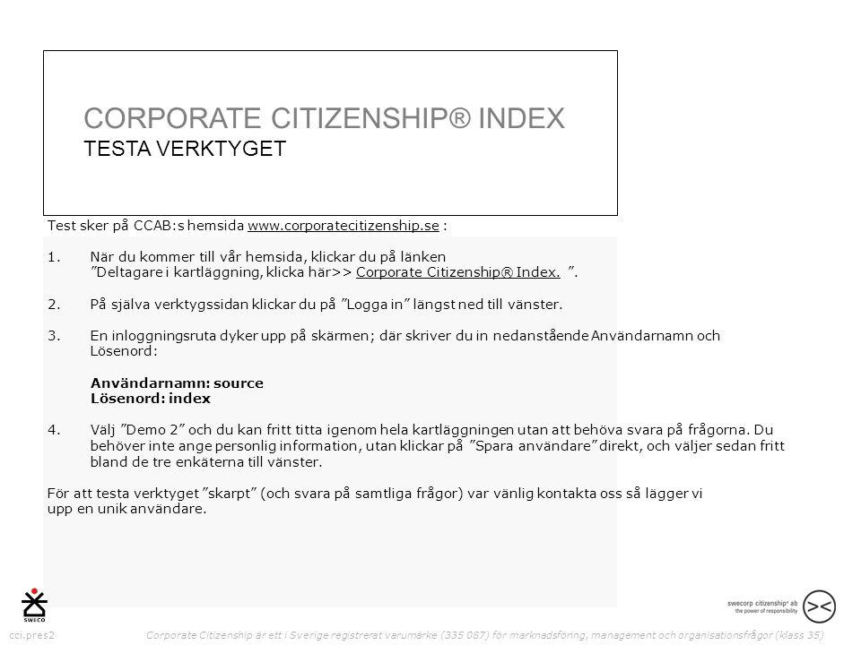 cci.pres2 Corporate Citizenship är ett i Sverige registrerat varumärke (335 087) för marknadsföring, management och organisationsfrågor (klass 35) Test sker på CCAB:s hemsida www.corporatecitizenship.se :www.corporatecitizenship.se 1.När du kommer till vår hemsida, klickar du på länken Deltagare i kartläggning, klicka här>> Corporate Citizenship® Index.