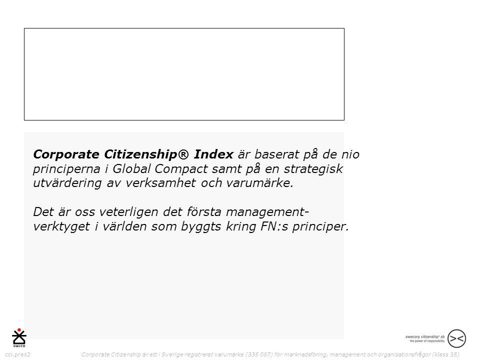cci.pres2 Corporate Citizenship är ett i Sverige registrerat varumärke (335 087) för marknadsföring, management och organisationsfrågor (klass 35) Corporate Citizenship® Index är baserat på de nio principerna i Global Compact samt på en strategisk utvärdering av verksamhet och varumärke.