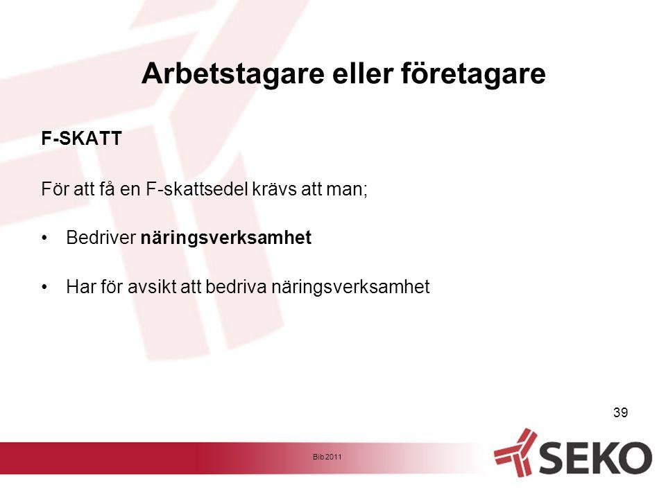 F-SKATT För att få en F-skattsedel krävs att man; •Bedriver näringsverksamhet •Har för avsikt att bedriva näringsverksamhet Bib 2011 39 Arbetstagare e