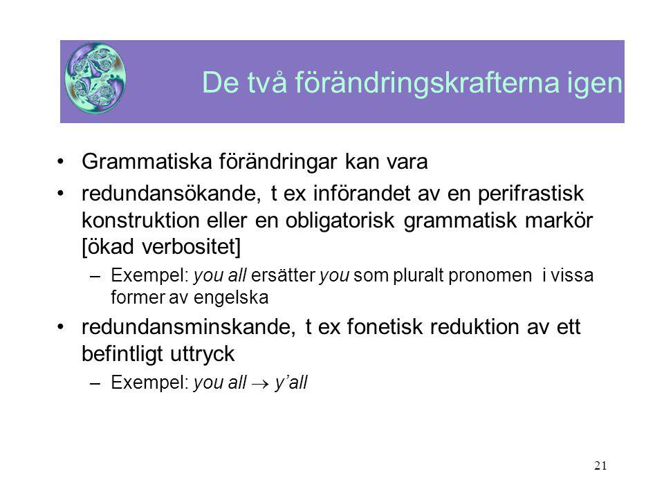 21 De två förändringskrafterna igen •Grammatiska förändringar kan vara •redundansökande, t ex införandet av en perifrastisk konstruktion eller en obli