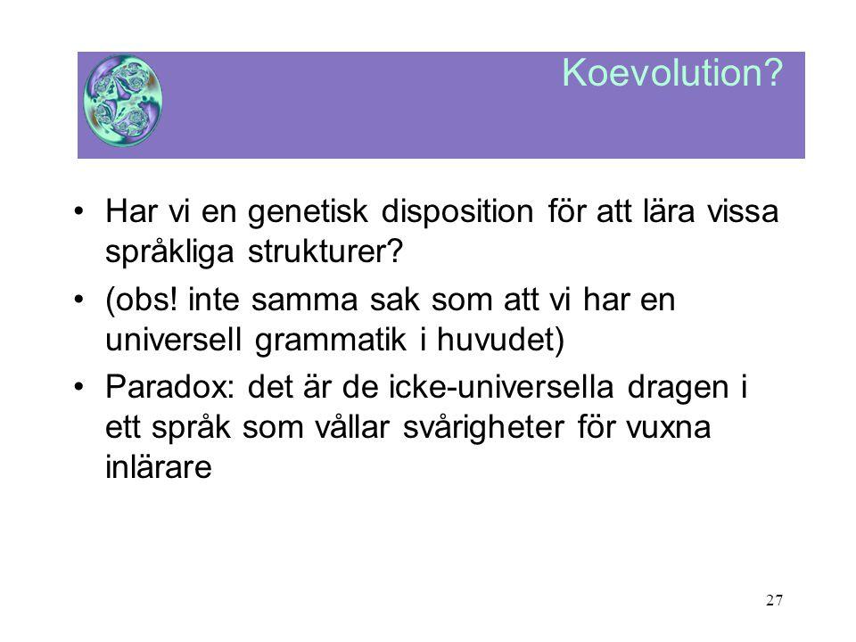 27 Koevolution? •Har vi en genetisk disposition för att lära vissa språkliga strukturer? •(obs! inte samma sak som att vi har en universell grammatik