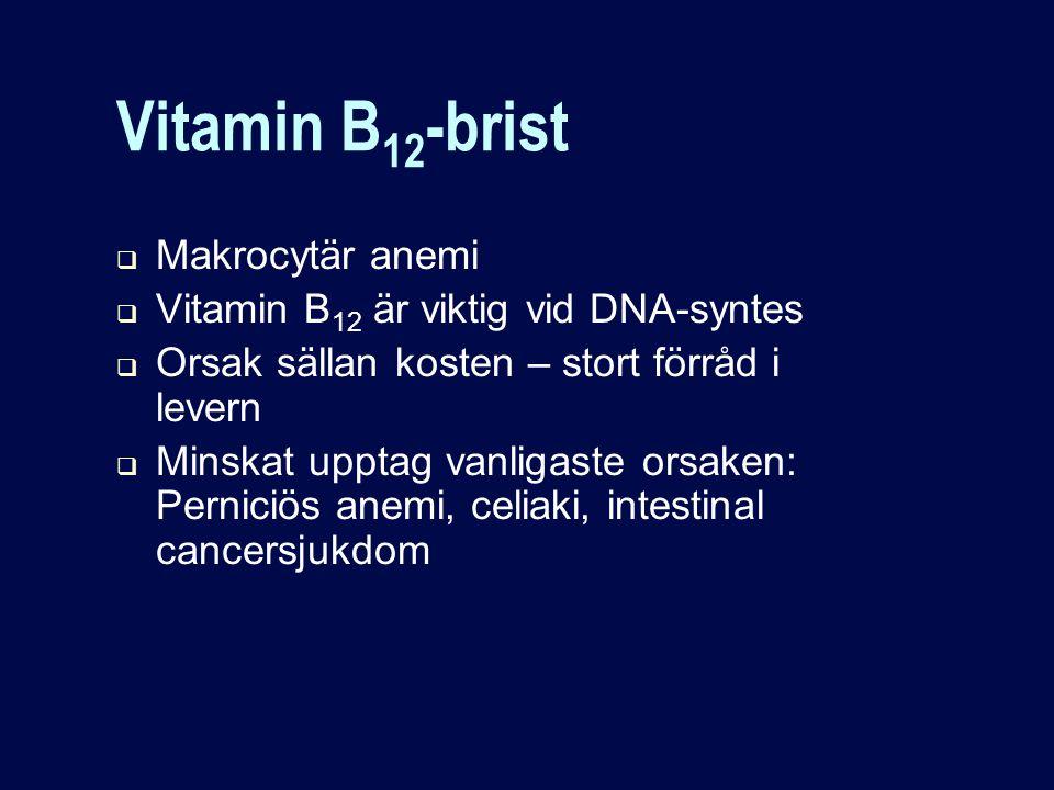 Vitamin B 12 -brist  Makrocytär anemi  Vitamin B 12 är viktig vid DNA-syntes  Orsak sällan kosten – stort förråd i levern  Minskat upptag vanligaste orsaken: Perniciös anemi, celiaki, intestinal cancersjukdom