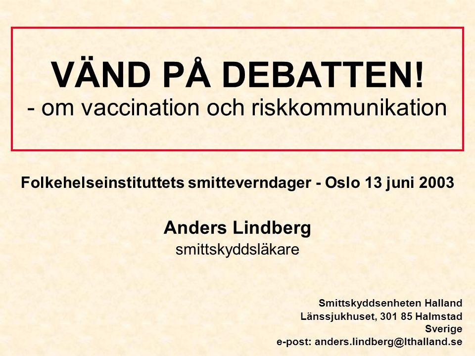 VÄND PÅ DEBATTEN! - om vaccination och riskkommunikation Anders Lindberg smittskyddsläkare Smittskyddsenheten Halland Länssjukhuset, 301 85 Halmstad S