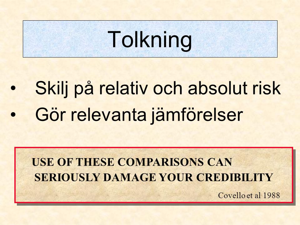 Tolkning •Skilj på relativ och absolut risk •Gör relevanta jämförelser USE OF THESE COMPARISONS CAN SERIOUSLY DAMAGE YOUR CREDIBILITY Covello et al 1988 USE OF THESE COMPARISONS CAN SERIOUSLY DAMAGE YOUR CREDIBILITY Covello et al 1988
