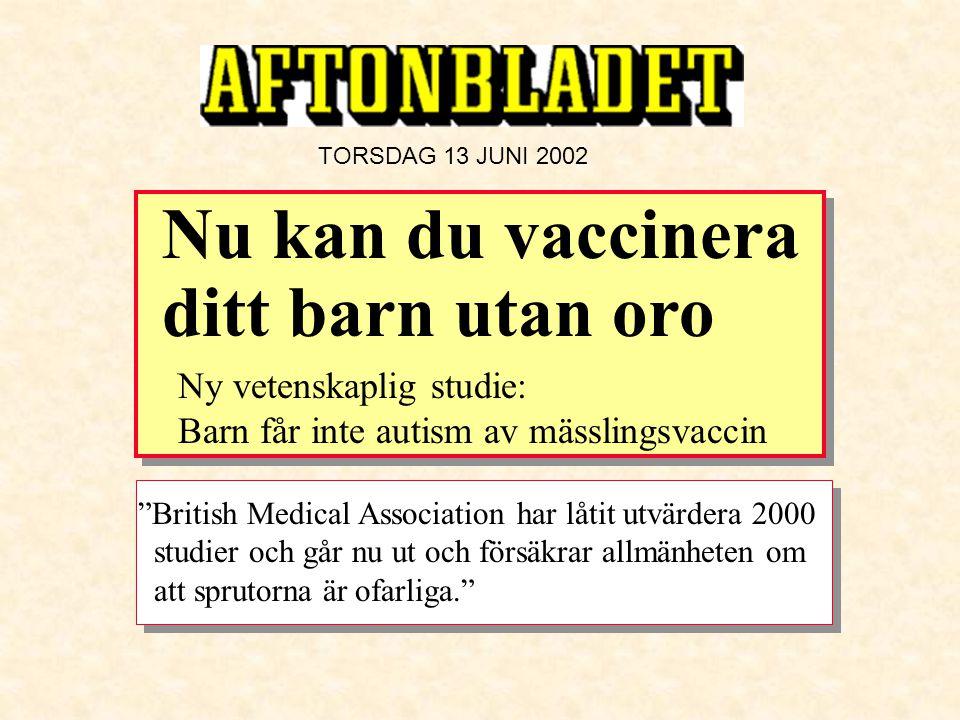 """TORSDAG 13 JUNI 2002 """"British Medical Association har låtit utvärdera 2000 studier och går nu ut och försäkrar allmänheten om att sprutorna är ofarlig"""