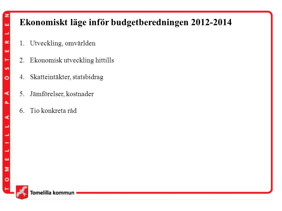Ekonomiskt läge inför budgetberedningen 2012-2014 1.Utveckling, omvärlden 2.Ekonomisk utveckling hittills 4.Skatteintäkter, statsbidrag 5.Jämförelser,