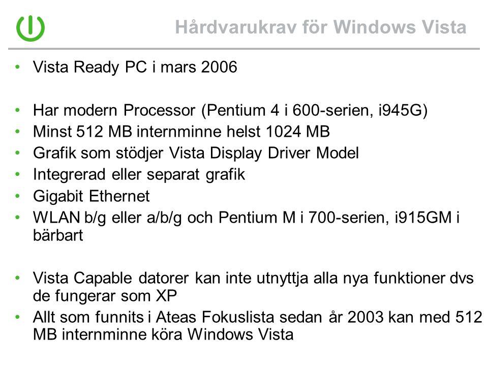 Hårdvarukrav för Windows Vista •Vista Ready PC i mars 2006 •Har modern Processor (Pentium 4 i 600-serien, i945G) •Minst 512 MB internminne helst 1024 MB •Grafik som stödjer Vista Display Driver Model •Integrerad eller separat grafik •Gigabit Ethernet •WLAN b/g eller a/b/g och Pentium M i 700-serien, i915GM i bärbart •Vista Capable datorer kan inte utnyttja alla nya funktioner dvs de fungerar som XP •Allt som funnits i Ateas Fokuslista sedan år 2003 kan med 512 MB internminne köra Windows Vista