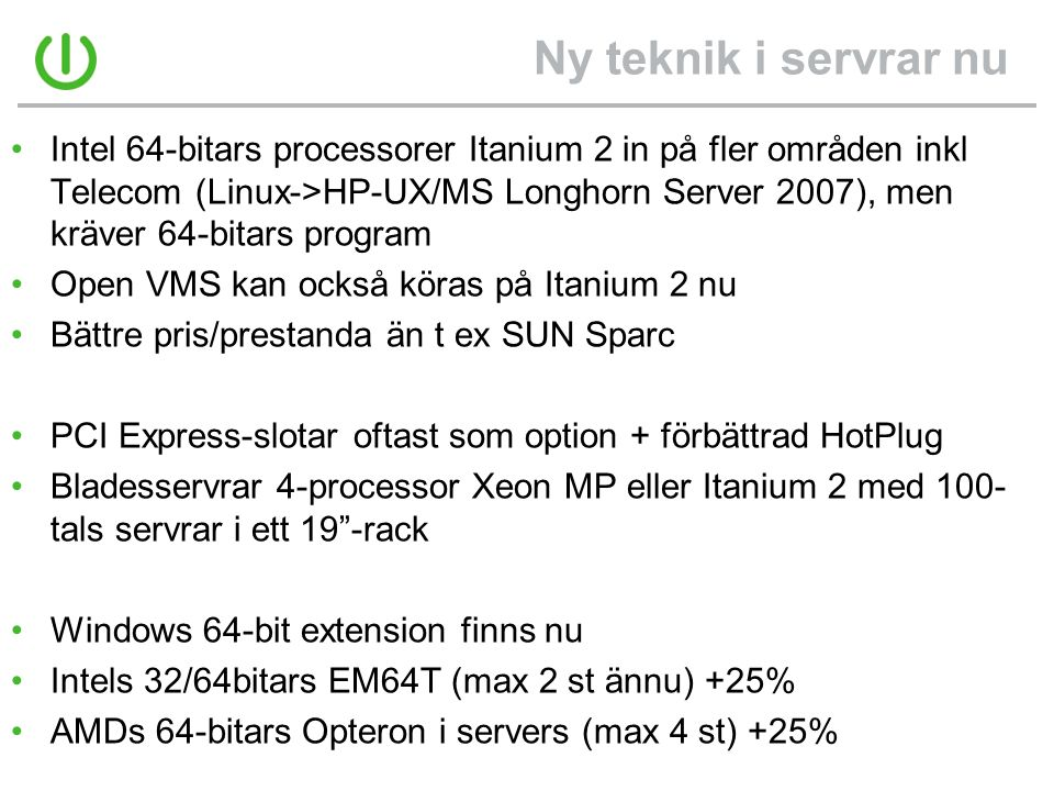 Ny teknik i servrar nu •Intel 64-bitars processorer Itanium 2 in på fler områden inkl Telecom (Linux->HP-UX/MS Longhorn Server 2007), men kräver 64-bitars program •Open VMS kan också köras på Itanium 2 nu •Bättre pris/prestanda än t ex SUN Sparc •PCI Express-slotar oftast som option + förbättrad HotPlug •Bladesservrar 4-processor Xeon MP eller Itanium 2 med 100- tals servrar i ett 19 -rack •Windows 64-bit extension finns nu •Intels 32/64bitars EM64T (max 2 st ännu) +25% •AMDs 64-bitars Opteron i servers (max 4 st) +25%