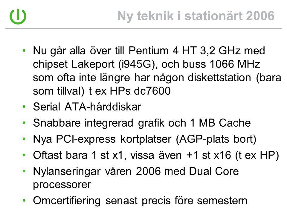 Ny teknik i stationärt 2006 •Nu går alla över till Pentium 4 HT 3,2 GHz med chipset Lakeport (i945G), och buss 1066 MHz som ofta inte längre har någon diskettstation (bara som tillval) t ex HPs dc7600 •Serial ATA-hårddiskar •Snabbare integrerad grafik och 1 MB Cache •Nya PCI-express kortplatser (AGP-plats bort) •Oftast bara 1 st x1, vissa även +1 st x16 (t ex HP) •Nylanseringar våren 2006 med Dual Core processorer •Omcertifiering senast precis före semestern