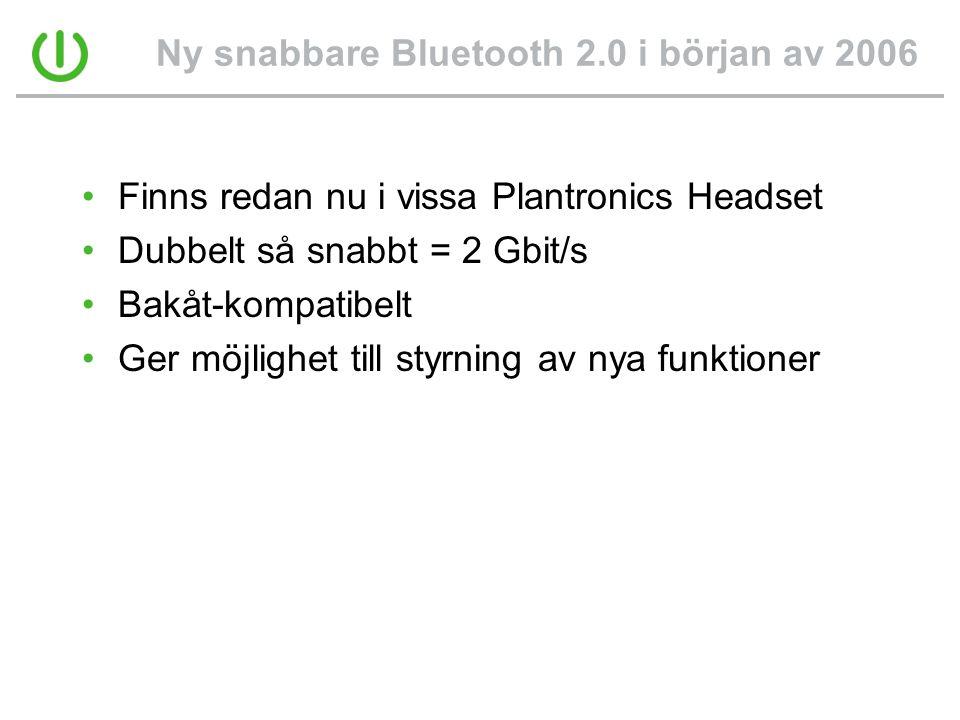 Ny snabbare Bluetooth 2.0 i början av 2006 •Finns redan nu i vissa Plantronics Headset •Dubbelt så snabbt = 2 Gbit/s •Bakåt-kompatibelt •Ger möjlighet till styrning av nya funktioner