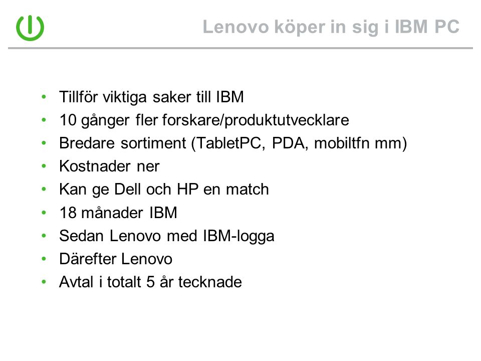 Lenovo köper in sig i IBM PC •Tillför viktiga saker till IBM •10 gånger fler forskare/produktutvecklare •Bredare sortiment (TabletPC, PDA, mobiltfn mm) •Kostnader ner •Kan ge Dell och HP en match •18 månader IBM •Sedan Lenovo med IBM-logga •Därefter Lenovo •Avtal i totalt 5 år tecknade