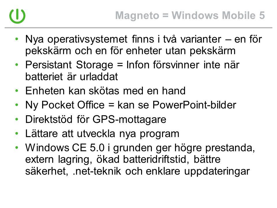 Magneto = Windows Mobile 5 •Nya operativsystemet finns i två varianter – en för pekskärm och en för enheter utan pekskärm •Persistant Storage = Infon försvinner inte när batteriet är urladdat •Enheten kan skötas med en hand •Ny Pocket Office = kan se PowerPoint-bilder •Direktstöd för GPS-mottagare •Lättare att utveckla nya program •Windows CE 5.0 i grunden ger högre prestanda, extern lagring, ökad batteridriftstid, bättre säkerhet,.net-teknik och enklare uppdateringar