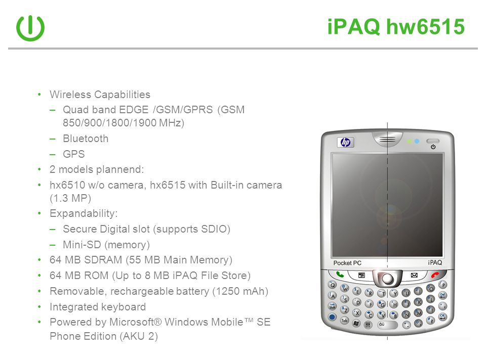 iPAQ hw6515 •Wireless Capabilities –Quad band EDGE /GSM/GPRS (GSM 850/900/1800/1900 MHz) –Bluetooth –GPS •2 models plannend: •hx6510 w/o camera, hx6515 with Built-in camera (1.3 MP) •Expandability: –Secure Digital slot (supports SDIO) –Mini-SD (memory) •64 MB SDRAM (55 MB Main Memory) •64 MB ROM (Up to 8 MB iPAQ File Store) •Removable, rechargeable battery (1250 mAh) •Integrated keyboard •Powered by Microsoft® Windows Mobile™ SE Phone Edition (AKU 2)