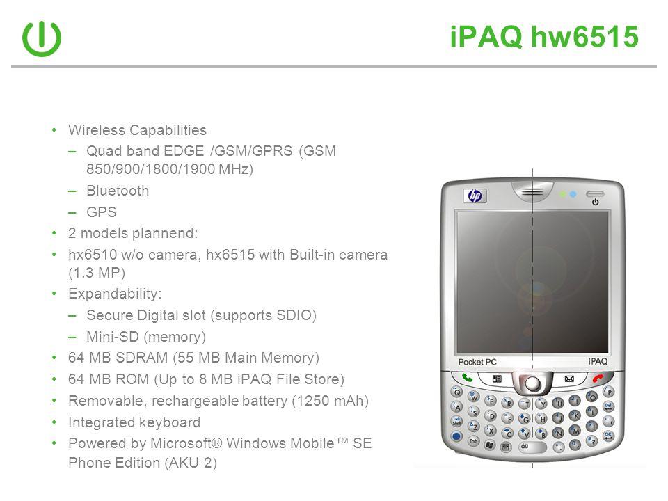 iPAQ hw6515 •Wireless Capabilities –Quad band EDGE /GSM/GPRS (GSM 850/900/1800/1900 MHz) –Bluetooth –GPS •2 models plannend: •hx6510 w/o camera, hx651