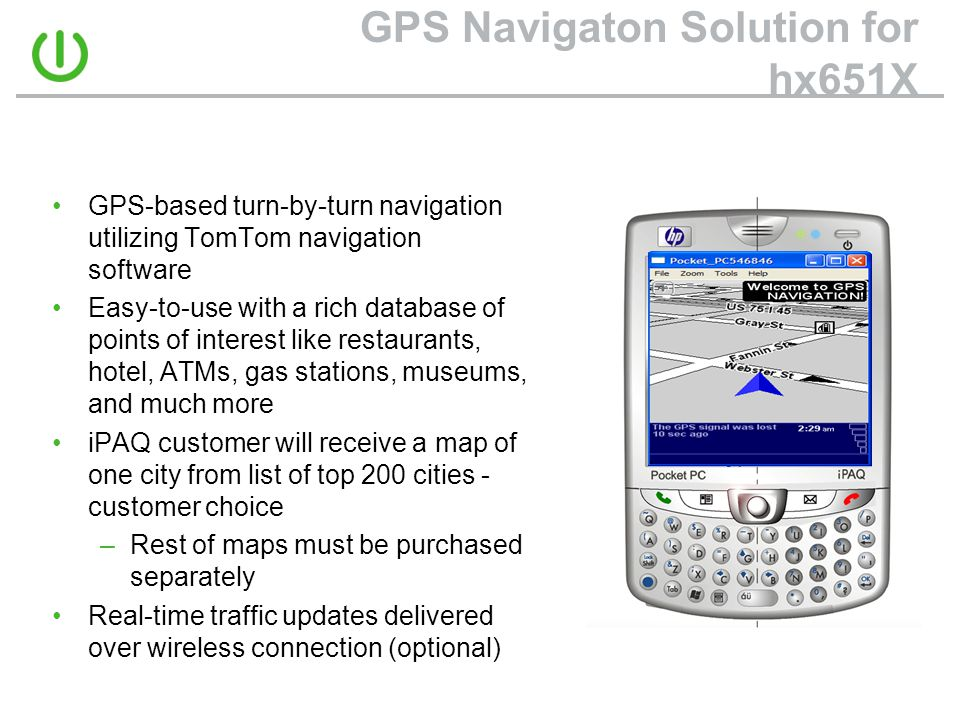 GPS Navigaton Solution for hx651X •GPS-based turn-by-turn navigation utilizing TomTom navigation software •Easy-to-use with a rich database of points