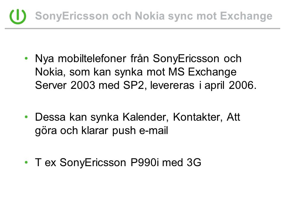SonyEricsson och Nokia sync mot Exchange •Nya mobiltelefoner från SonyEricsson och Nokia, som kan synka mot MS Exchange Server 2003 med SP2, levereras i april 2006.