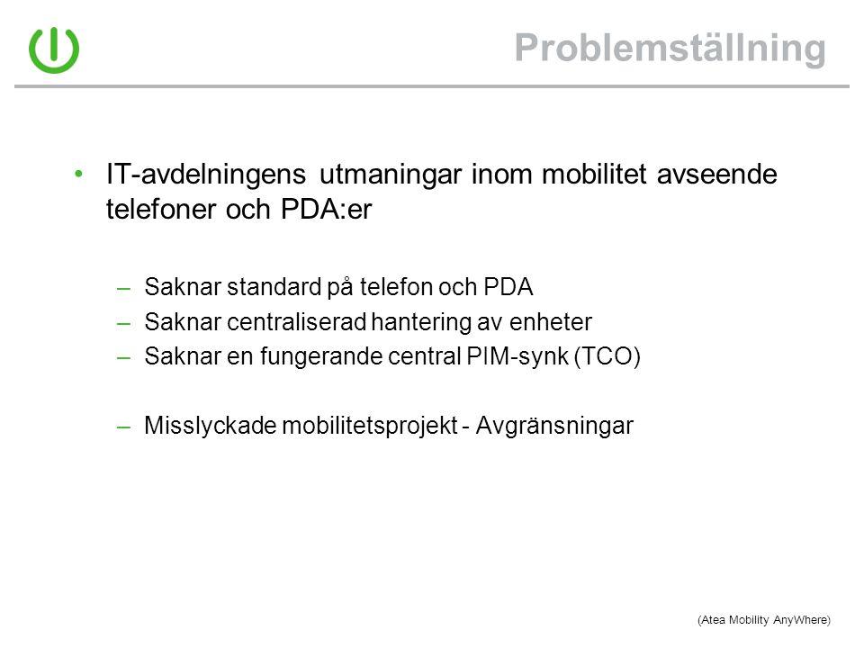 Problemställning •IT-avdelningens utmaningar inom mobilitet avseende telefoner och PDA:er –Saknar standard på telefon och PDA –Saknar centraliserad hantering av enheter –Saknar en fungerande central PIM-synk (TCO) –Misslyckade mobilitetsprojekt - Avgränsningar (Atea Mobility AnyWhere)